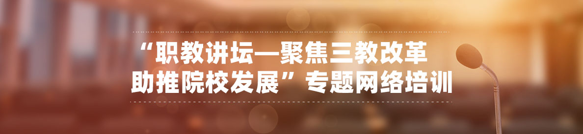 """""""职教讲坛—聚焦三教改革 助推院校发展""""专题网络培训"""